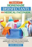 Homemade Disinfectants and Medical Facemask 2 Books in 1: Make an Antibacterial and Antiviral Homemade Disinfectant Sprays, Wipes, Sanitizer and Medical Facemask to Protect you and your Family
