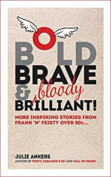 [Julie Ankers]のBold, Brave & (bloody) Brilliant: More inspiring stories from frank 'n' feisty over 50s... (English Edition)