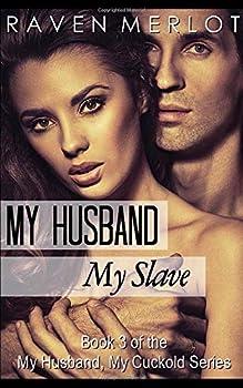 My Husband My Cuckold 3  My Husband My Slave  Book Three of the My Husband My Cuckold Series