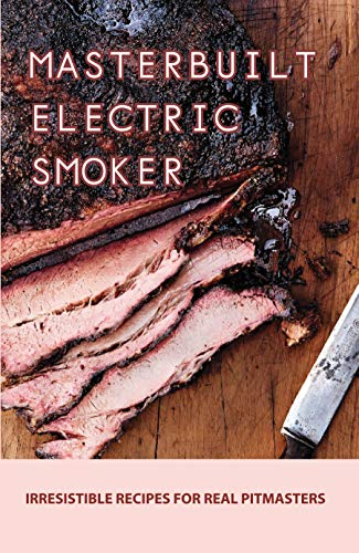Masterbuilt Electric Smoker: Irresistible Recipes For Real Pitmasters:...