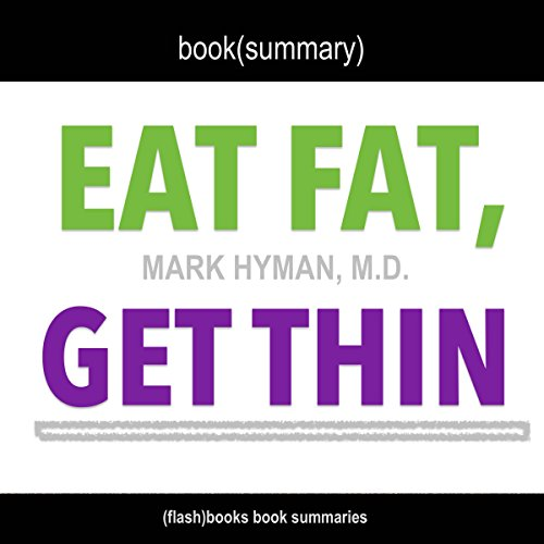 Summary of Eat Fat, Get Thin: Why the Fat We Eat Is the Key to Sustained Weight Loss and Vibrant Health by Mark Hyman M.D. cover art