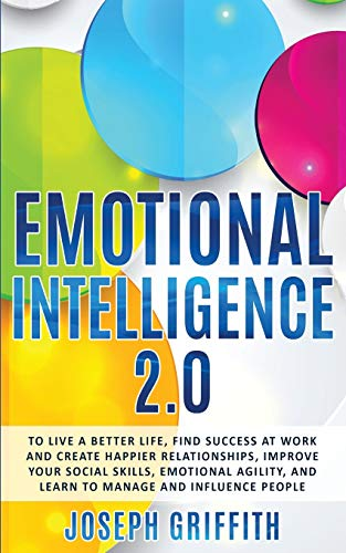 Emotional Intelligence 2.0: To live a better life, find Success at work and create happier Relationships, Improve your Social Skills, Emotional Agility, and learn to manage and Influence People