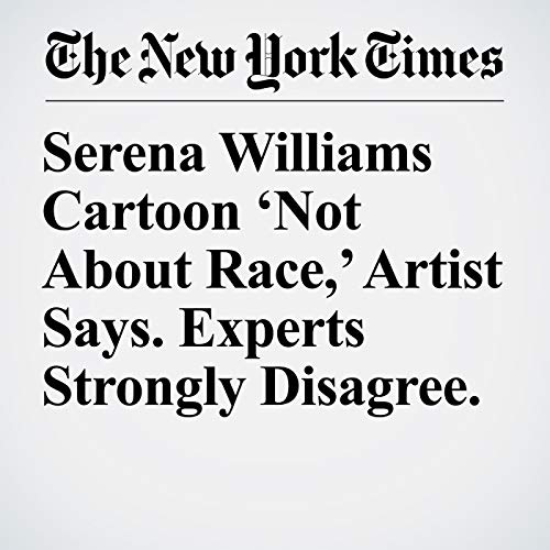 Serena Williams Cartoon 'Not About Race,' Artist Says. Experts Strongly Disagree. copertina