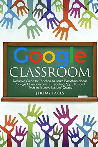 Google Classroom: Definitive Guide for Teachers to Learn Everything About Google Classroom and Its T