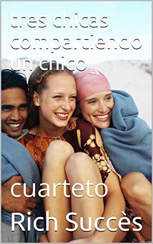tres chicas compartiendo un chico: cuarteto (Spanish Edition)