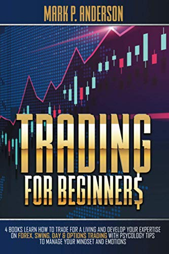 TRADING FOR BEGINNERS: 4 Books Learn how to Trade for a Living and Develop Your Expertise on Forex, Swing, Day & Options Trading with Psycology Tips to Manage Your Mindset and Emotions