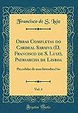Obras Completas do Cardeal Saraiva (D. Francisco de S. Luiz), Patriarcha de Lisboa, Vol. 4: Precedidas de uma Introducc̜ão (Classic Reprint)