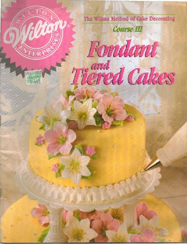 The Wilton Method of Cake Decorating Course III Fondant and Tiered Cakes