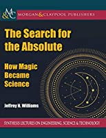 The Search for the Absolute: How Magic Became Science (Synthesis Lectures on Engineering, Science, and Technology)