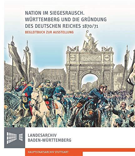 Nation im Siegesrausch: Württemberg und die Gründung des Deutschen Reiches 1870/71 (Sonderveröffentlichungen des Landesarchivs Baden-Württemberg)