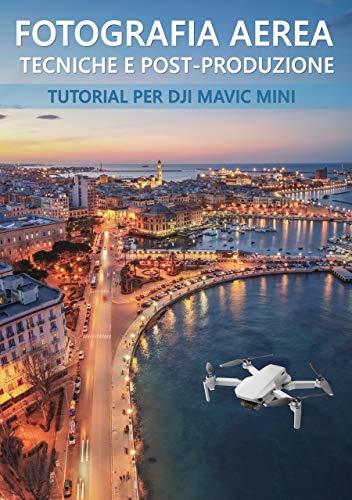 Fotografia aerea, tecniche e post-produzione per Dji Mavic Mini: come ottenere il massimo dalle fotografie del vostro drone (Italian Edition)