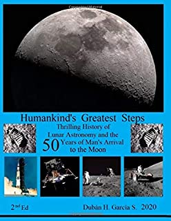Humankind's Greatest Steps: Thrilling History of the Lunar Astronomy and the Fifty Years of the Arrival of Man to the Moon...