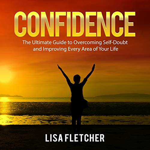 Confidence: The Ultimate Guide to Overcoming Self-Doubt and Improving Every Area of Your Life cover art