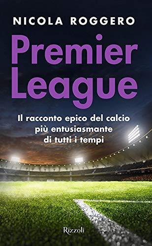 Premier League. Il racconto epico del calcio più entusiasmante di...