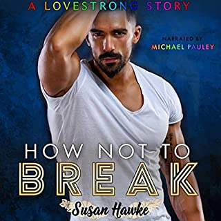 How Not to Break     LOVESTRONG, Book 4              By:                                                                                                                                 Susan Hawke                               Narrated by:                                                                                                                                 Michael Pauley                      Length: 6 hrs and 32 mins     10 ratings     Overall 4.8