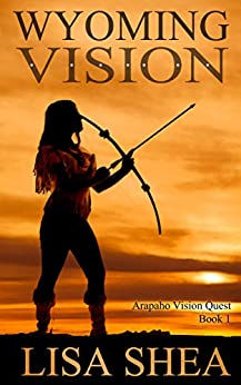 Wyoming Vision (Arapaho Vision Quest Book 1) by [Lisa Shea]