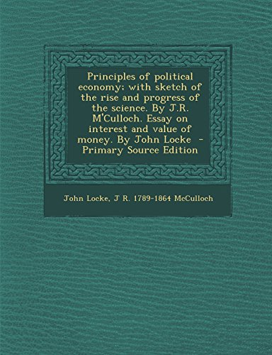 Principles of political economy; with sketch of the rise and progress of the science. By J.R. M'Culloch. Essay on interest and value of money. By John Locke - Primary Source Edition