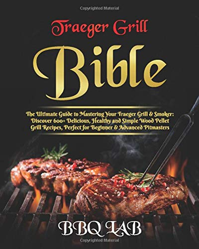 Traeger Grill Bible: The Ultimate Guide to Mastering Your Traeger Grill & Smoker: Discover 600+ Delicious, Healthy and Simple Wood Pellet Grill Recipes, Perfect for Beginner & Advanced Pitmasters