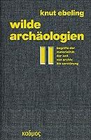 Wilde Archaeologien 2: Begriffe der Materialitaet der Zeit - von Archiv bis Zerstoerung