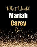 What Would Mariah Carey Do?: Large Notebook/Diary/Journal for Writing 100 Pages, Mariah Carey Gift for Fans