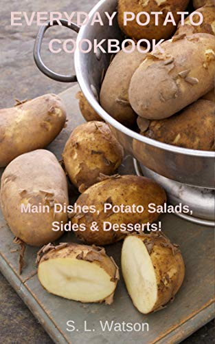 Everyday Potato Cookbook: Main Dishes, Potato Salads, Sides & Desserts!