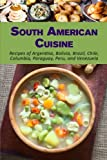 South American Cuisine: Recipes of Argentina, Bolivia, Brazil, Chile, Columbia, Paraguay, Peru, and Venezuela
