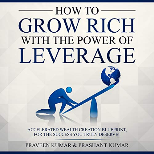 How to Grow Rich with the Power of Leverage: Accelerated Wealth Creation Blueprint, for the Success You Truly Deserve! cover art