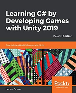 Learning C# by Developing Games with Unity 2019: Code in C# and build 3D games with Unity, 4th Edition by [Harrison Ferrone]