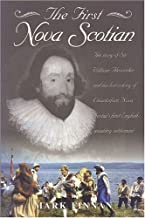 The First Nova Scotian: The Story of Sir William Alexander and His Lost Colony of Charlesfort, Nova Scotia's First English-Speaking Settlement