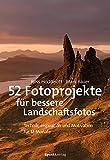 52 Fotoprojekte für bessere Landschaftsfotos: Technik, Inspiration und Motivation für 12 Monate