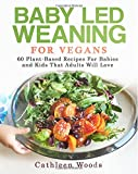 Baby Led Weaning for Vegans: 60 Plant-Based Recipes for Babies and Kids that Adults Will Love