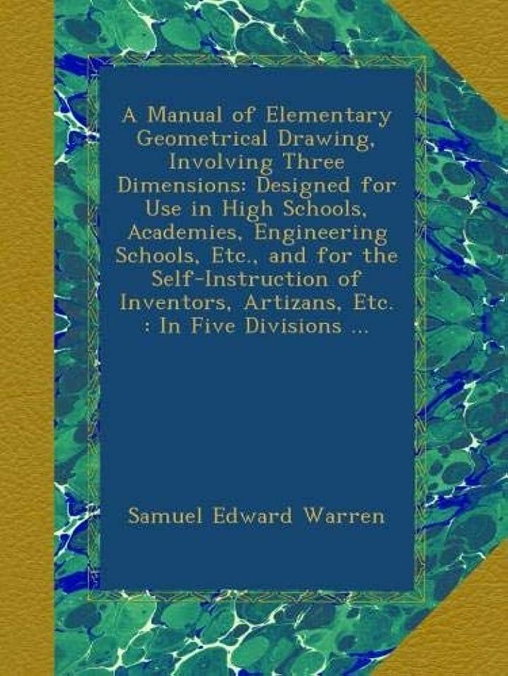 破壊的なレンチ謙虚なA Manual of Elementary Geometrical Drawing, Involving Three Dimensions: Designed for Use in High Schools, Academies, Engineering Schools, Etc., and for the Self-Instruction of Inventors, Artizans, Etc. : In Five Divisions ...