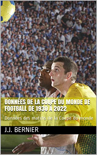 DONNÉES DE LA COUPE DU MONDE DE FOOTBALL DE 1930 À 2022: Données des matchs de la Coupe du monde (French Edition)