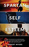 Spartan Self-Esteem: How to Develop an Unshakeable Mindset, Discipline and Self-Control. Overcome Your Deepest Fears and Become Unstoppable
