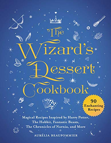 The Wizard's Dessert Cookbook: Magical Recipes Inspired by Harry Potter, The Lord of the Rings, Fantastic Beasts, The Chronicles of Narnia, and More: ... Beasts, the Chronicles of Narnia, and More