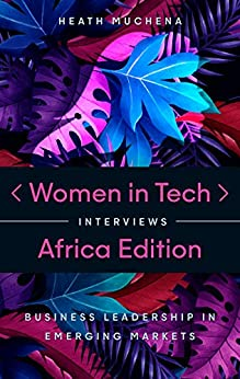 Women in Tech Interviews: Africa Edition : Business Leadership in Emerging Markets by [Heath  Muchena]