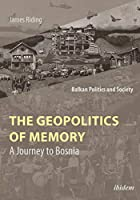 The Geopolitics of Memory: A Journey to Bosnia (Balkan Politics and Society)