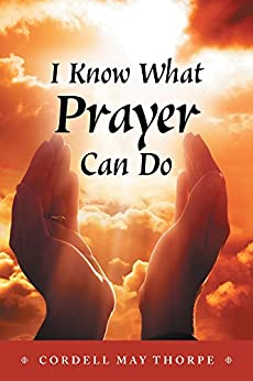 I Know What Prayer Can Do by [Cordell May Thorpe]