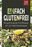 Einfach Glutenfrei: 124 geniale glutenfreie Rezepte für eine glutenfreie Ernährung - Glutenunverträglichkeit einfach meistern | Das Zöliakie Kochbuch - gesund und lecker Kochen und Backen ohne Gluten