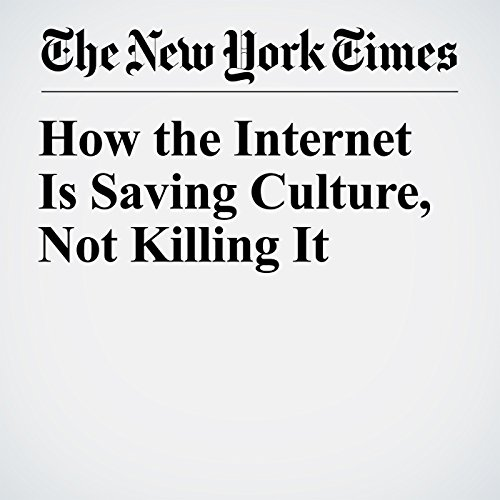 How the Internet Is Saving Culture, Not Killing It copertina