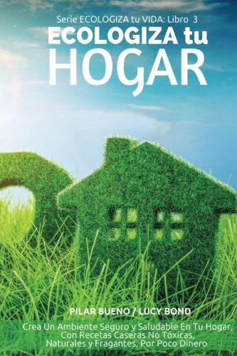 ECOLOGIZA tu HOGAR: Crea Un Ambiente Seguro y Saludable En Tu Hogar, Con Recetas Caseras No Tóxicas, Naturales y Fragantes, Por Poco Dinero: Volume 3 (ECOLOGIZA tu VIDA)