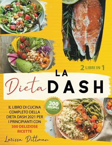 LA DIETA DASH: IL LIBRO DI CUCINA COMPLETO DELLA DIETA DASH 2021 PER I PRINCIPIANTI CON 300 DELIZIOSE RICETTE