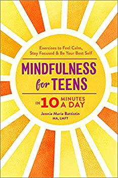 Mindfulness for Teens in 10 Minutes a Day  Exercises to Feel Calm Stay Focused & Be Your Best Self