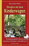 Wandern mit dem Kinderwagen: 30 babytaugliche Touren zwischen Stuttgart und Albtrauf - Alexander Maier
