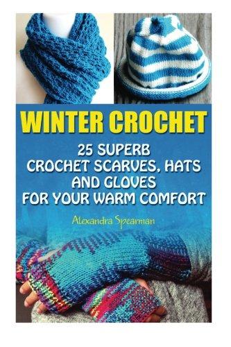 Winter Crochet: 25 Superb Crochet Scarves, Hats and Gloves for Your Warm Comfort: (Crochet For Women, Modern Crochet, Crochet Stitches, Crochet Scarves, Crochet In One Day, Crochet Gloves, Hats)