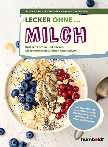 Lecker ohne ... Milch: Köstlich kochen und backen, Die leckersten natürlichen Alternativen. In Kooperation mit lecker-ohne.de, das Rezept-Portal für Nahrungsmittel-Unverträglichkeiten