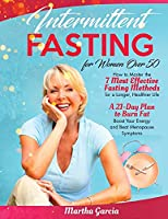 Intermittent Fasting For Women Over 50: How to Master the 7 Most Effective Fasting Methods to Burn Fat, Boost Your Energy and Beat Menopause Symptoms