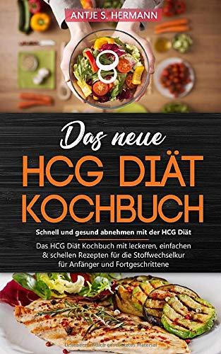 Das neue HCG Diät Kochbuch - Schnell und gesund abnehmen mit der HCG Diät: Das HCG Diät Kochbuch mit leckeren, einfachen & schellen Rezepten für die Stoffwechselkur - für Anfänger und Fortgeschrittene