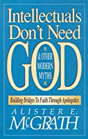Intellectuals Don't Need God & Other Modern Myths: Building Bridges to Faith Through Apologetics