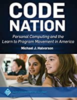 Code Nation: Personal Computing and the Learn to Program Movement in America (ACM Books)